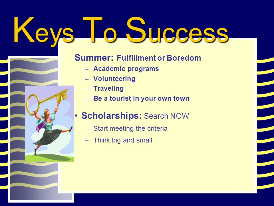 Summer: Fulfillment or Boredom –Academic programs –Volunteering –Traveling –Be a tourist in your own town Scholarships: Search NOW –Start meeting the criteria –Think big and small K eys T o S uccess