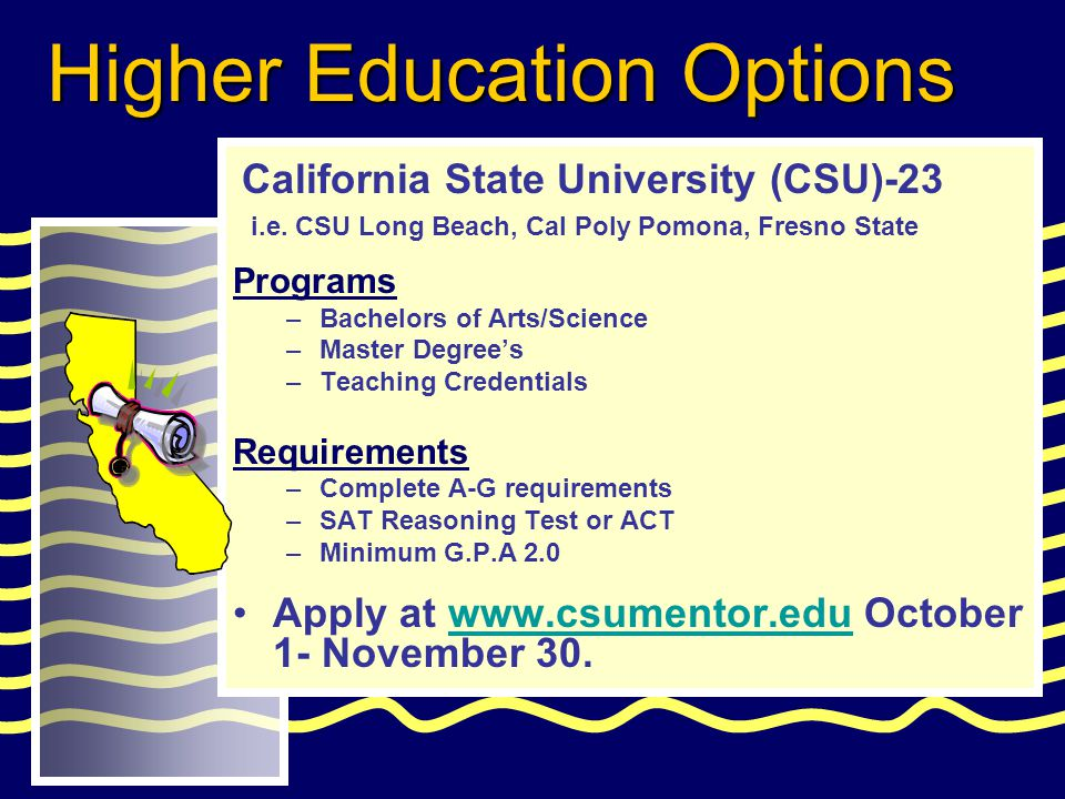 Programs –Bachelors of Arts/Science –Master Degree's –Teaching Credentials Requirements –Complete A-G requirements –SAT Reasoning Test or ACT –Minimum G.P.A 2.0 Apply at www.csumentor.edu October 1- November 30.www.csumentor.edu California State University (CSU)-23 Higher Education Options i.e.