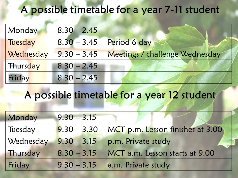 A possible timetable for a year 7-11 student Monday8.30 – 2.45 Tuesday8.30 – 3.45Period 6 day Wednesday9.30 – 3.45Meetings / challenge Wednesday Thursday8.30 – 2.45 Friday8.30 – 2.45 A possible timetable for a year 12 student Monday9.30 – 3.15 Tuesday9.30 – 3.30MCT p.m.