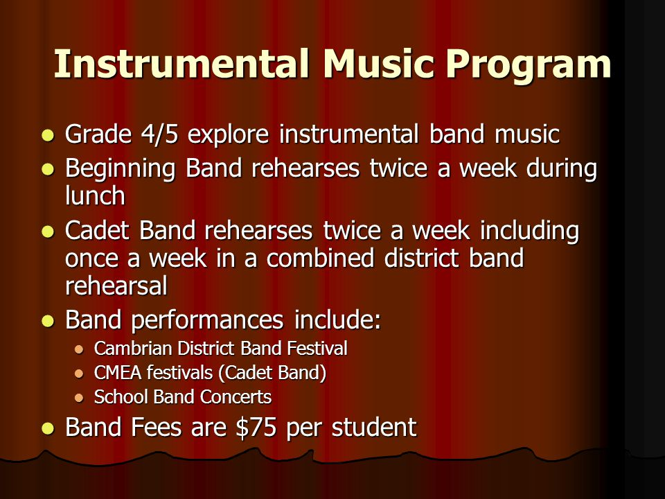 Instrumental Music Program Grade 4/5 explore instrumental band music Grade 4/5 explore instrumental band music Beginning Band rehearses twice a week during lunch Beginning Band rehearses twice a week during lunch Cadet Band rehearses twice a week including once a week in a combined district band rehearsal Cadet Band rehearses twice a week including once a week in a combined district band rehearsal Band performances include: Band performances include: Cambrian District Band Festival Cambrian District Band Festival CMEA festivals (Cadet Band) CMEA festivals (Cadet Band) School Band Concerts School Band Concerts Band Fees are $75 per student Band Fees are $75 per student