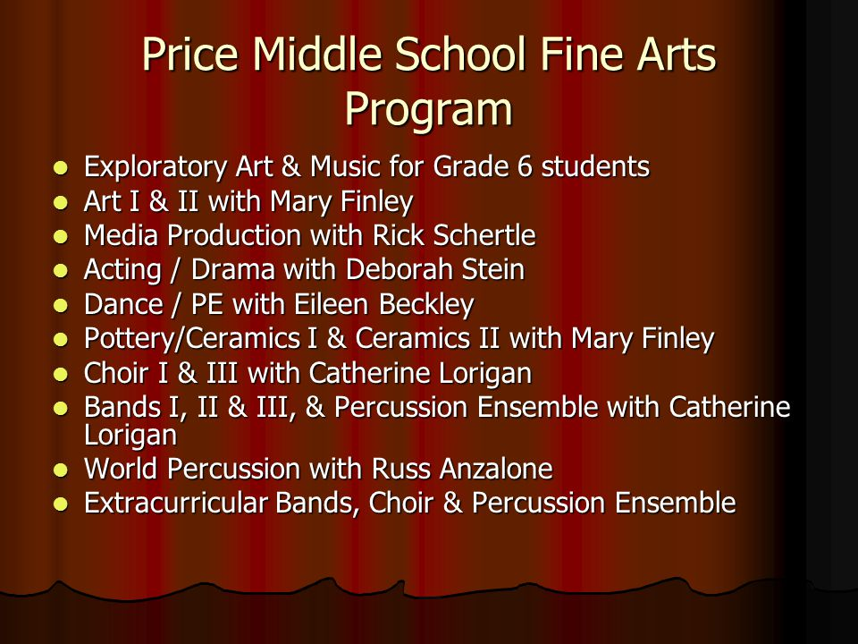 Price Middle School Fine Arts Program Exploratory Art & Music for Grade 6 students Exploratory Art & Music for Grade 6 students Art I & II with Mary Finley Art I & II with Mary Finley Media Production with Rick Schertle Media Production with Rick Schertle Acting / Drama with Deborah Stein Acting / Drama with Deborah Stein Dance / PE with Eileen Beckley Dance / PE with Eileen Beckley Pottery/Ceramics I & Ceramics II with Mary Finley Pottery/Ceramics I & Ceramics II with Mary Finley Choir I & III with Catherine Lorigan Choir I & III with Catherine Lorigan Bands I, II & III, & Percussion Ensemble with Catherine Lorigan Bands I, II & III, & Percussion Ensemble with Catherine Lorigan World Percussion with Russ Anzalone World Percussion with Russ Anzalone Extracurricular Bands, Choir & Percussion Ensemble Extracurricular Bands, Choir & Percussion Ensemble