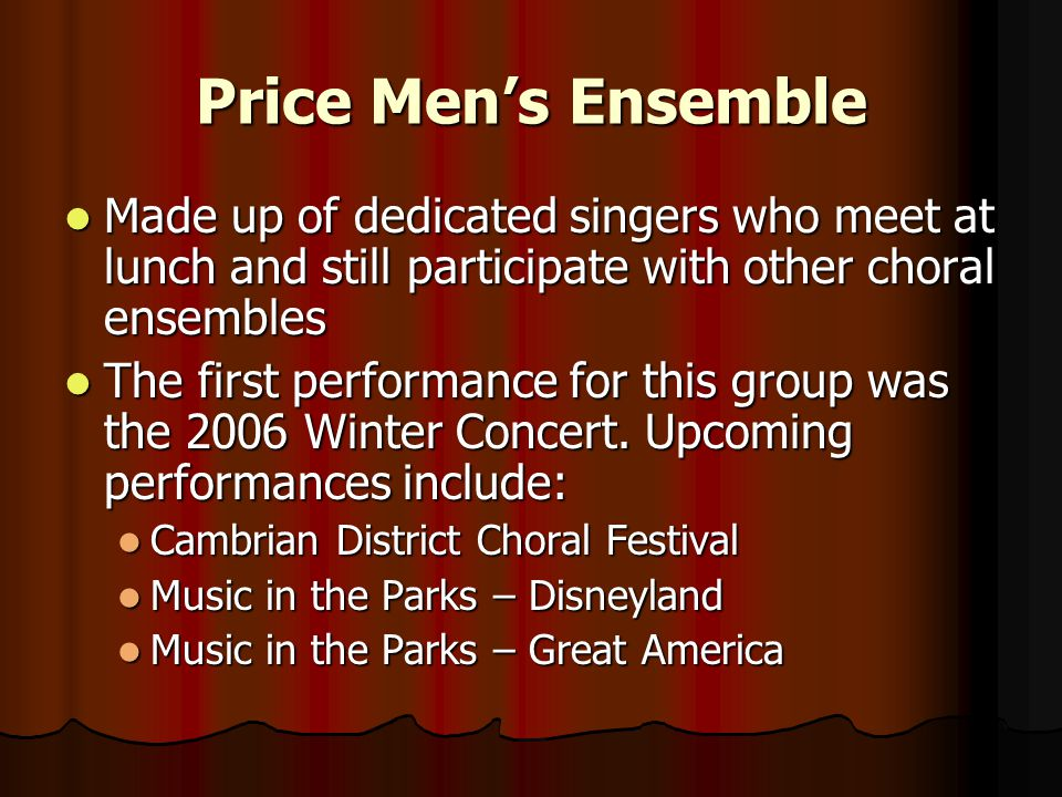 Price Men's Ensemble Made up of dedicated singers who meet at lunch and still participate with other choral ensembles Made up of dedicated singers who meet at lunch and still participate with other choral ensembles The first performance for this group was the 2006 Winter Concert.