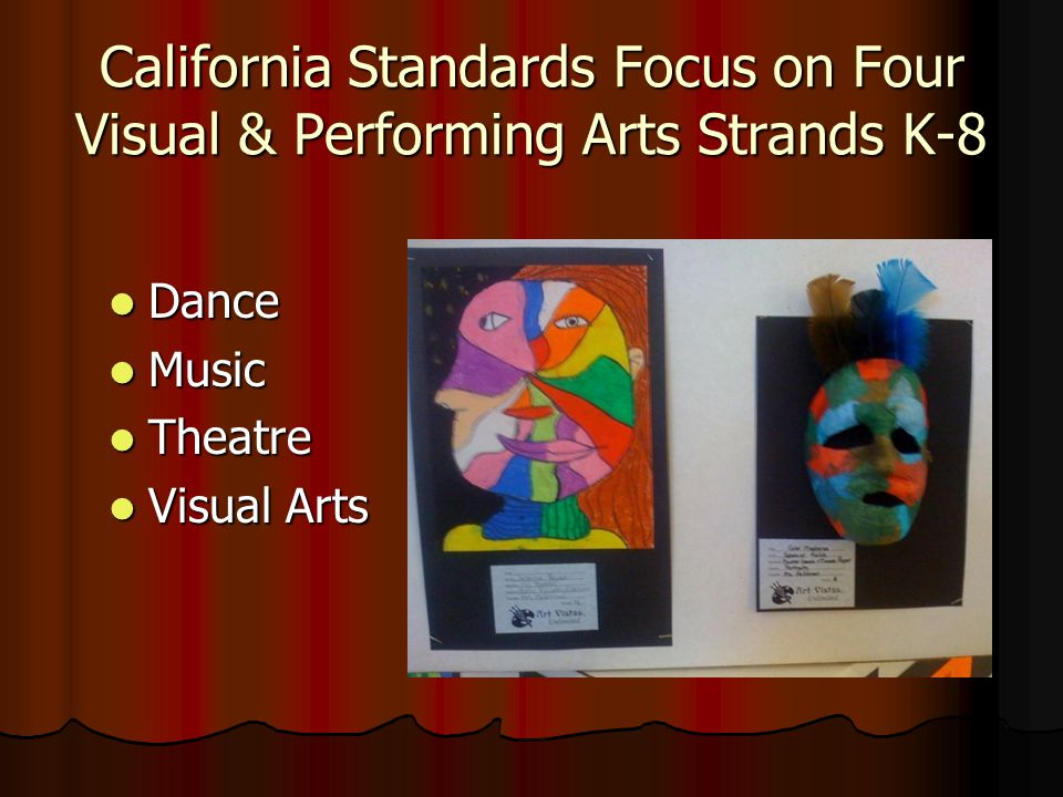California Standards Focus on Four Visual & Performing Arts Strands K-8 Dance Dance Music Music Theatre Theatre Visual Arts Visual Arts