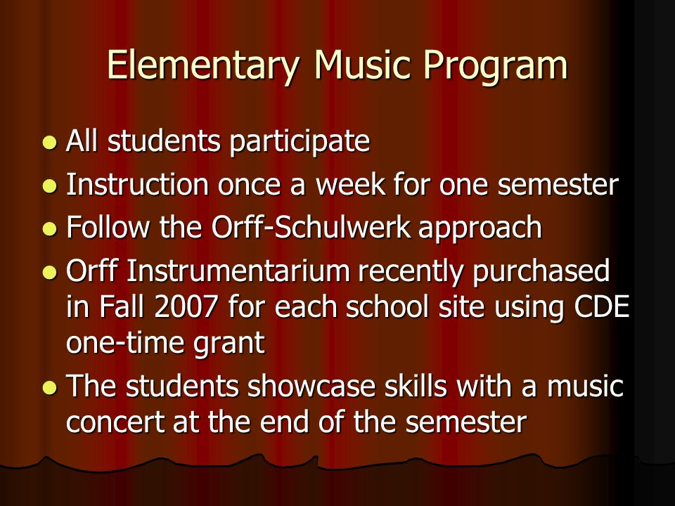 Elementary Music Program All students participate All students participate Instruction once a week for one semester Instruction once a week for one semester Follow the Orff-Schulwerk approach Follow the Orff-Schulwerk approach Orff Instrumentarium recently purchased in Fall 2007 for each school site using CDE one-time grant Orff Instrumentarium recently purchased in Fall 2007 for each school site using CDE one-time grant The students showcase skills with a music concert at the end of the semester The students showcase skills with a music concert at the end of the semester