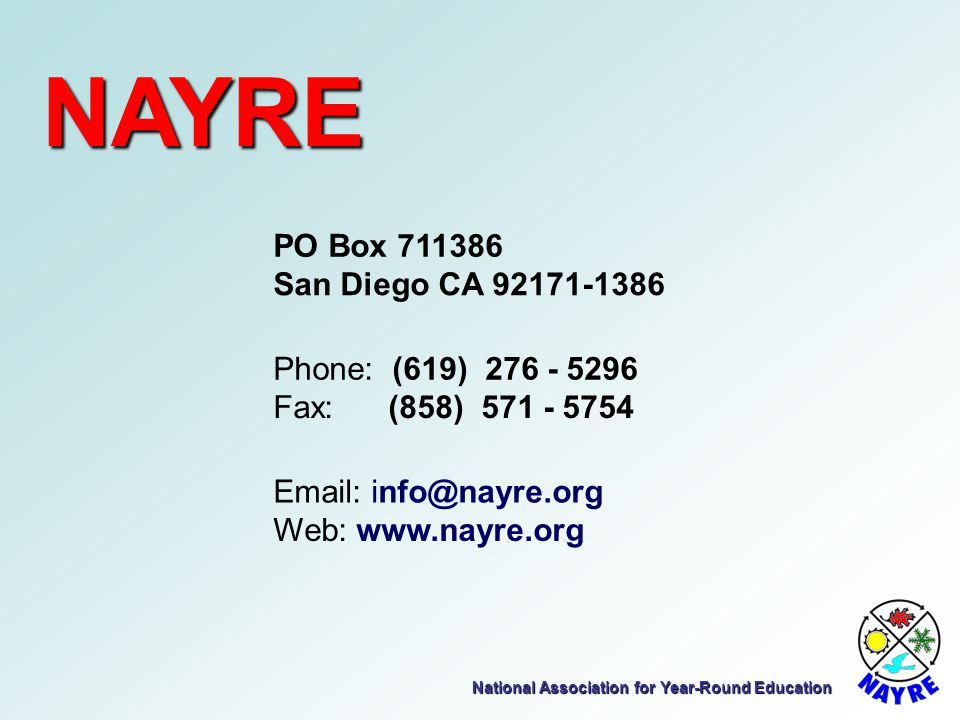 National Association for Year-Round Education NAYRE PO Box 711386 San Diego CA 92171-1386 Phone: (619) 276 - 5296 Fax: (858) 571 - 5754 Email: info@na