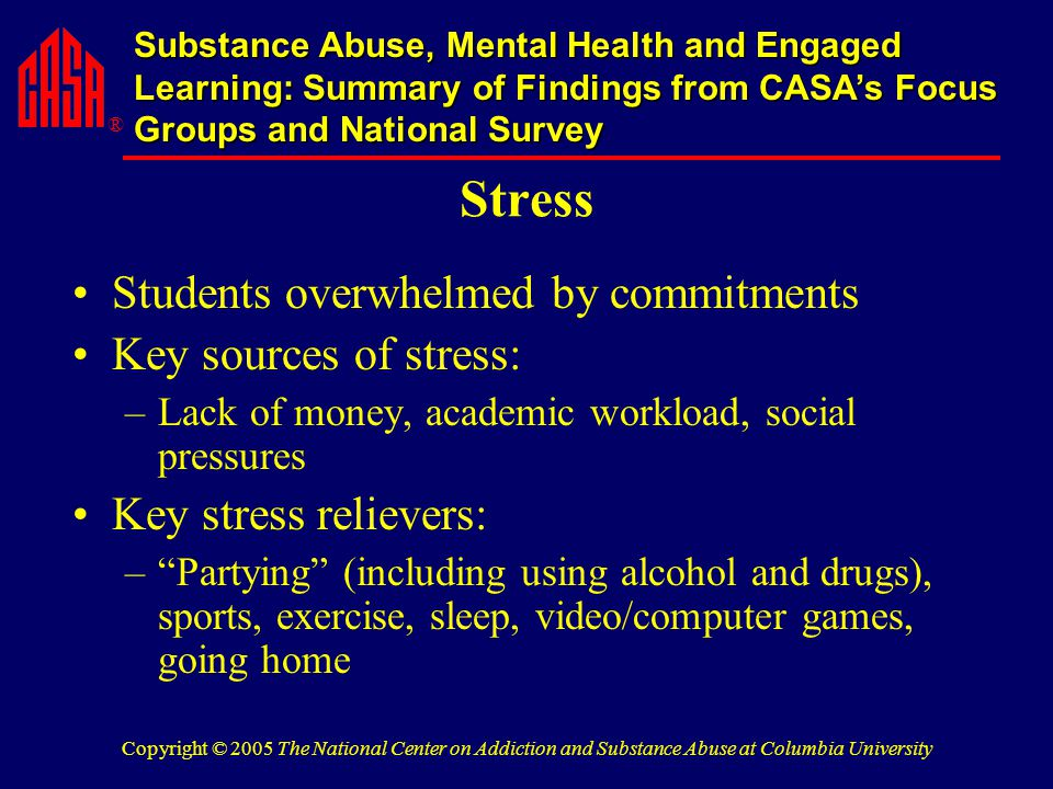 ® Substance Abuse, Mental Health and Engaged Learning: Summary of Findings from CASA's Focus Groups and National Survey Copyright © 2005 The National Center on Addiction and Substance Abuse at Columbia University Stress Students overwhelmed by commitments Key sources of stress: –Lack of money, academic workload, social pressures Key stress relievers: – Partying (including using alcohol and drugs), sports, exercise, sleep, video/computer games, going home
