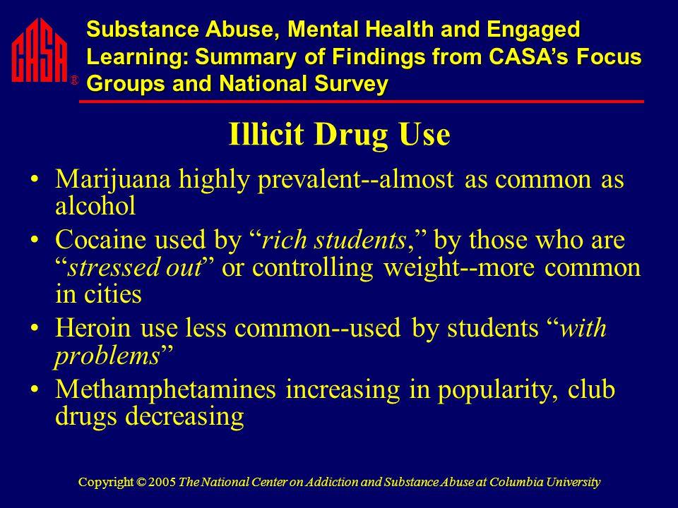 ® Substance Abuse, Mental Health and Engaged Learning: Summary of Findings from CASA's Focus Groups and National Survey Copyright © 2005 The National Center on Addiction and Substance Abuse at Columbia University Illicit Drug Use Marijuana highly prevalent--almost as common as alcohol Cocaine used by rich students, by those who are stressed out or controlling weight--more common in cities Heroin use less common--used by students with problems Methamphetamines increasing in popularity, club drugs decreasing