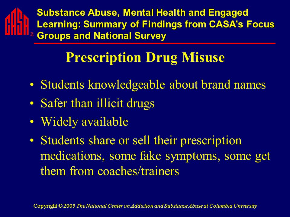 ® Substance Abuse, Mental Health and Engaged Learning: Summary of Findings from CASA's Focus Groups and National Survey Copyright © 2005 The National Center on Addiction and Substance Abuse at Columbia University Prescription Drug Misuse Students knowledgeable about brand names Safer than illicit drugs Widely available Students share or sell their prescription medications, some fake symptoms, some get them from coaches/trainers