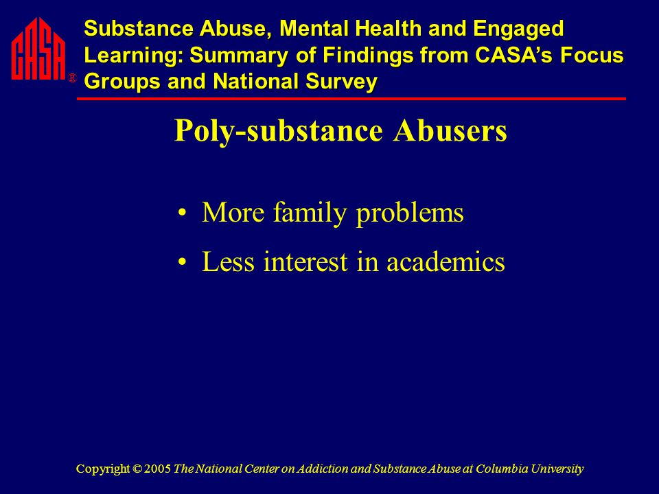 ® Substance Abuse, Mental Health and Engaged Learning: Summary of Findings from CASA's Focus Groups and National Survey Copyright © 2005 The National Center on Addiction and Substance Abuse at Columbia University Poly-substance Abusers More family problems Less interest in academics