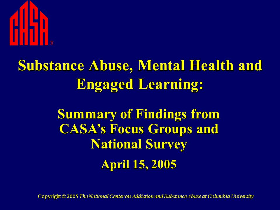 Substance Abuse, Mental Health and Engaged Learning: ® Summary of Findings from CASA's Focus Groups and National Survey April 15, 2005 Copyright © 2005 The National Center on Addiction and Substance Abuse at Columbia University