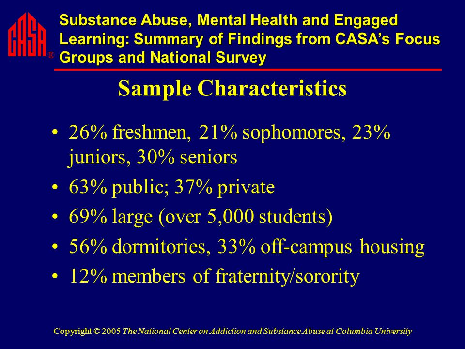 ® Substance Abuse, Mental Health and Engaged Learning: Summary of Findings from CASA's Focus Groups and National Survey Copyright © 2005 The National Center on Addiction and Substance Abuse at Columbia University Sample Characteristics 26% freshmen, 21% sophomores, 23% juniors, 30% seniors 63% public; 37% private 69% large (over 5,000 students) 56% dormitories, 33% off-campus housing 12% members of fraternity/sorority