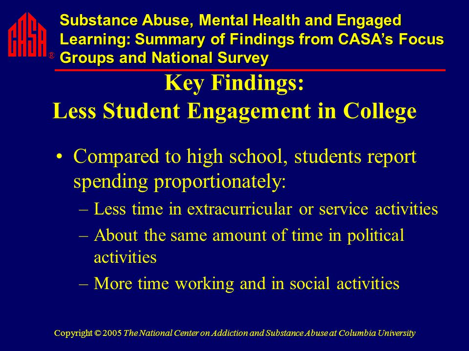 ® Substance Abuse, Mental Health and Engaged Learning: Summary of Findings from CASA's Focus Groups and National Survey Copyright © 2005 The National Center on Addiction and Substance Abuse at Columbia University Key Findings: Less Student Engagement in College Compared to high school, students report spending proportionately: –Less time in extracurricular or service activities –About the same amount of time in political activities –More time working and in social activities