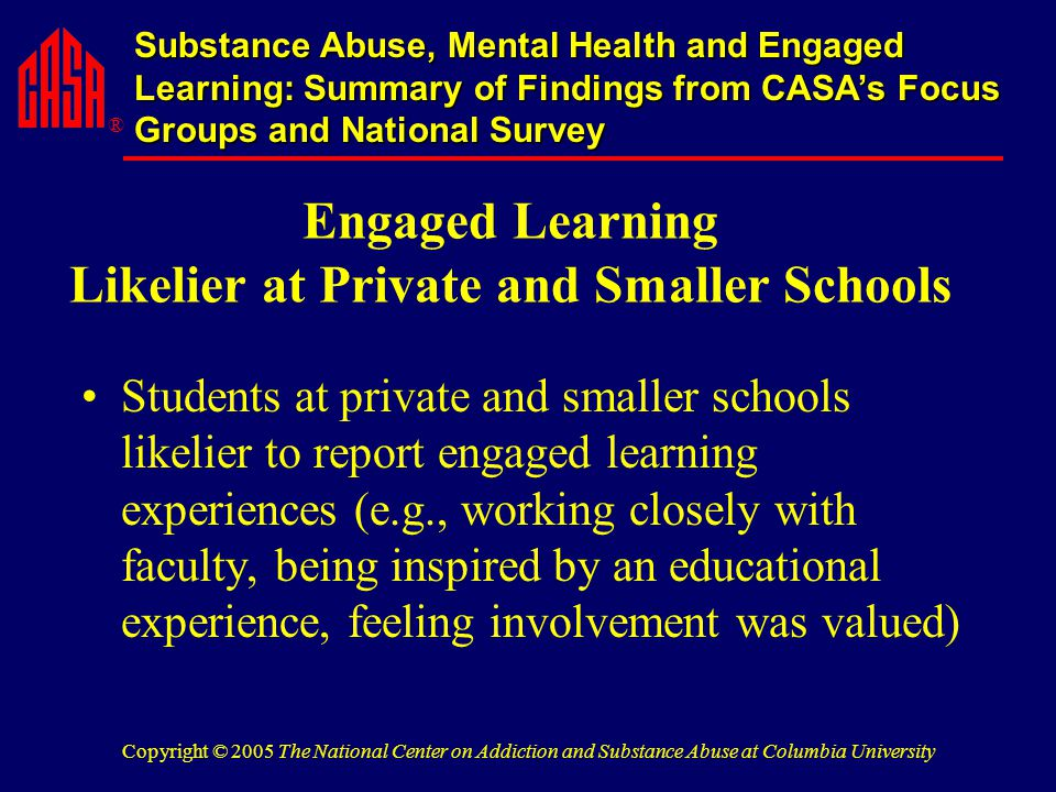 ® Substance Abuse, Mental Health and Engaged Learning: Summary of Findings from CASA's Focus Groups and National Survey Copyright © 2005 The National Center on Addiction and Substance Abuse at Columbia University Engaged Learning Likelier at Private and Smaller Schools Students at private and smaller schools likelier to report engaged learning experiences (e.g., working closely with faculty, being inspired by an educational experience, feeling involvement was valued)
