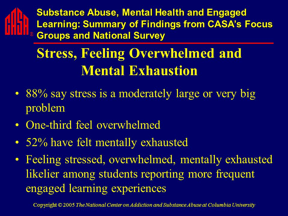 ® Substance Abuse, Mental Health and Engaged Learning: Summary of Findings from CASA's Focus Groups and National Survey Copyright © 2005 The National Center on Addiction and Substance Abuse at Columbia University Stress, Feeling Overwhelmed and Mental Exhaustion 88% say stress is a moderately large or very big problem One-third feel overwhelmed 52% have felt mentally exhausted Feeling stressed, overwhelmed, mentally exhausted likelier among students reporting more frequent engaged learning experiences