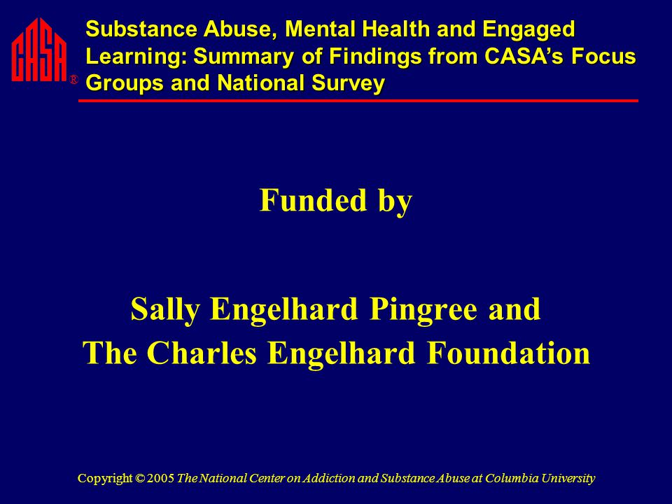 ® Substance Abuse, Mental Health and Engaged Learning: Summary of Findings from CASA's Focus Groups and National Survey Copyright © 2005 The National Center on Addiction and Substance Abuse at Columbia University Funded by Sally Engelhard Pingree and The Charles Engelhard Foundation