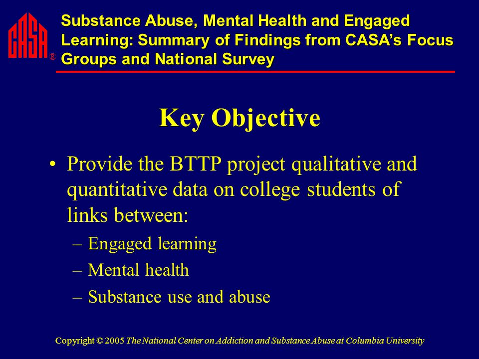 ® Substance Abuse, Mental Health and Engaged Learning: Summary of Findings from CASA's Focus Groups and National Survey Copyright © 2005 The National Center on Addiction and Substance Abuse at Columbia University Key Objective Provide the BTTP project qualitative and quantitative data on college students of links between: –Engaged learning –Mental health –Substance use and abuse