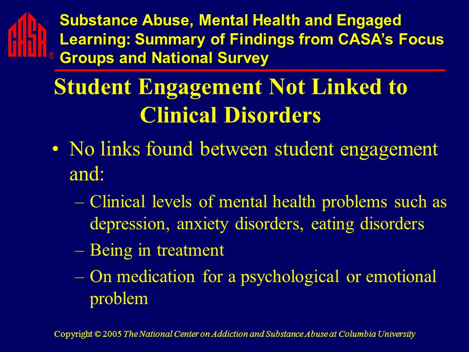 ® Substance Abuse, Mental Health and Engaged Learning: Summary of Findings from CASA's Focus Groups and National Survey Copyright © 2005 The National Center on Addiction and Substance Abuse at Columbia University Student Engagement Not Linked to Clinical Disorders No links found between student engagement and: –Clinical levels of mental health problems such as depression, anxiety disorders, eating disorders –Being in treatment –On medication for a psychological or emotional problem