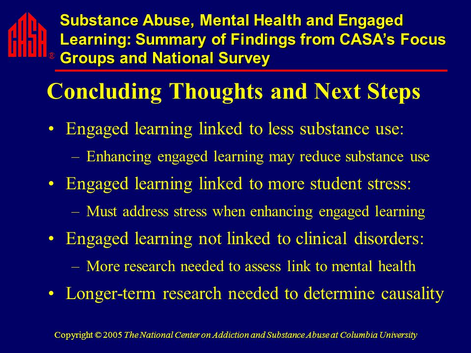 ® Substance Abuse, Mental Health and Engaged Learning: Summary of Findings from CASA's Focus Groups and National Survey Copyright © 2005 The National Center on Addiction and Substance Abuse at Columbia University Concluding Thoughts and Next Steps Engaged learning linked to less substance use: –Enhancing engaged learning may reduce substance use Engaged learning linked to more student stress: –Must address stress when enhancing engaged learning Engaged learning not linked to clinical disorders: –More research needed to assess link to mental health Longer-term research needed to determine causality
