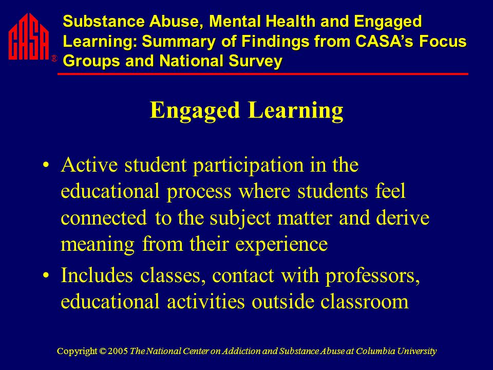 ® Substance Abuse, Mental Health and Engaged Learning: Summary of Findings from CASA's Focus Groups and National Survey Copyright © 2005 The National Center on Addiction and Substance Abuse at Columbia University Engaged Learning Active student participation in the educational process where students feel connected to the subject matter and derive meaning from their experience Includes classes, contact with professors, educational activities outside classroom