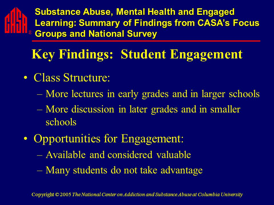 ® Substance Abuse, Mental Health and Engaged Learning: Summary of Findings from CASA's Focus Groups and National Survey Copyright © 2005 The National Center on Addiction and Substance Abuse at Columbia University Key Findings: Student Engagement Class Structure: –More lectures in early grades and in larger schools –More discussion in later grades and in smaller schools Opportunities for Engagement: –Available and considered valuable –Many students do not take advantage