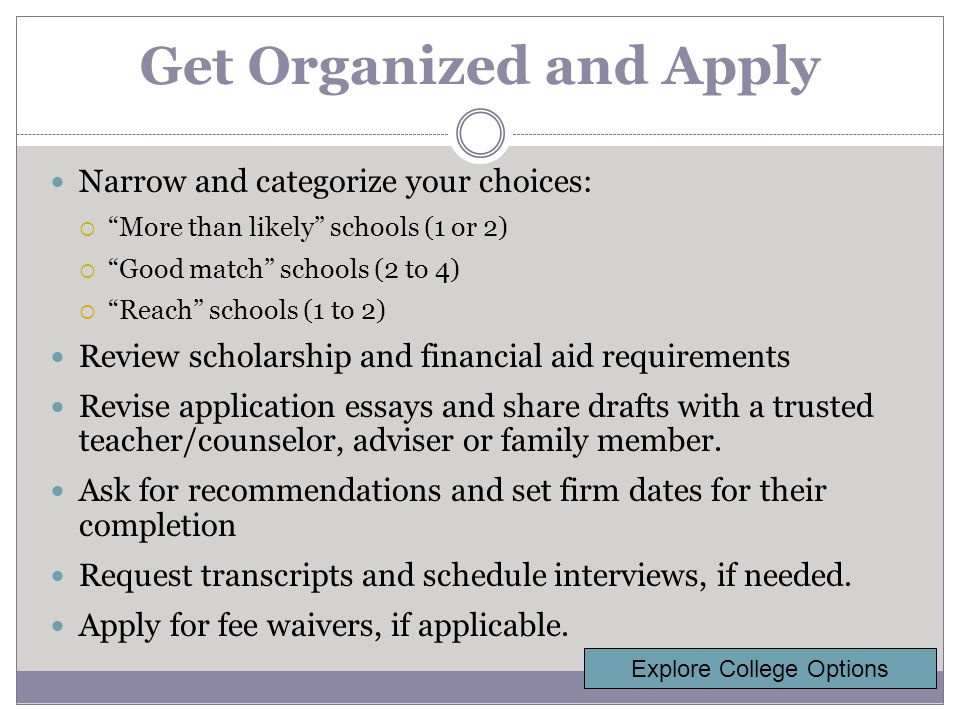 Get Organized and Apply Narrow and categorize your choices:  More than likely schools (1 or 2)  Good match schools (2 to 4)  Reach schools (1 to 2) Review scholarship and financial aid requirements Revise application essays and share drafts with a trusted teacher/counselor, adviser or family member.