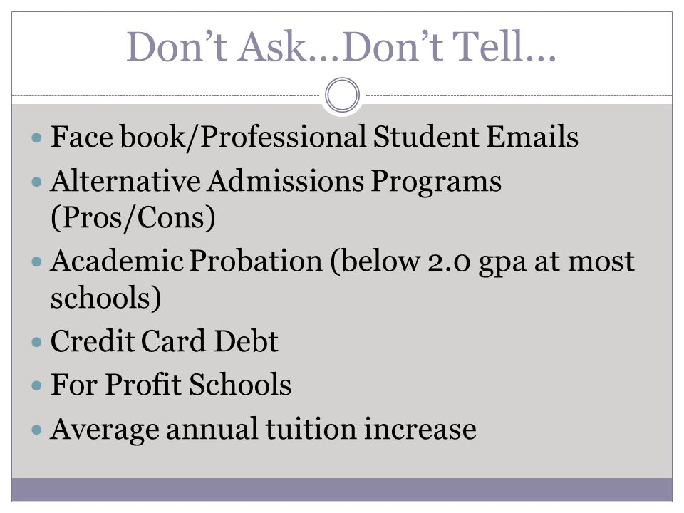 Don't Ask…Don't Tell… Face book/Professional Student  s Alternative Admissions Programs (Pros/Cons) Academic Probation (below 2.0 gpa at most schools) Credit Card Debt For Profit Schools Average annual tuition increase