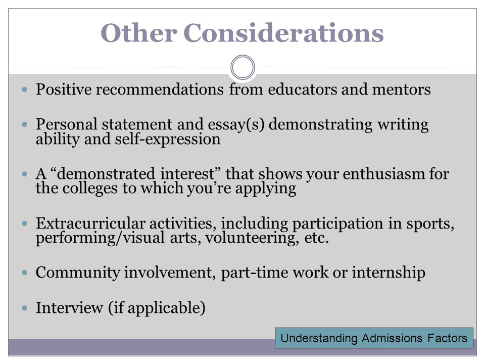 Other Considerations Positive recommendations from educators and mentors Personal statement and essay(s) demonstrating writing ability and self-expression A demonstrated interest that shows your enthusiasm for the colleges to which you're applying Extracurricular activities, including participation in sports, performing/visual arts, volunteering, etc.