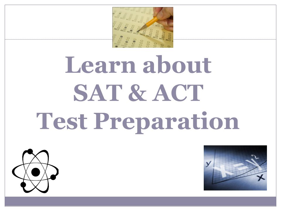 Getting Ready for the SAT & ACT Select challenging high school courses Read widely and write extensively, both in and out of school Take the PLAN your sophomore year Take the PSAT/NMSQT soph./junior year Become familiar with SAT & ACT question types, format and directions Take advantage of free College Board and ACT resources/High School Test Prep Free/Reduced Lunch-option to retest 2xs for free.