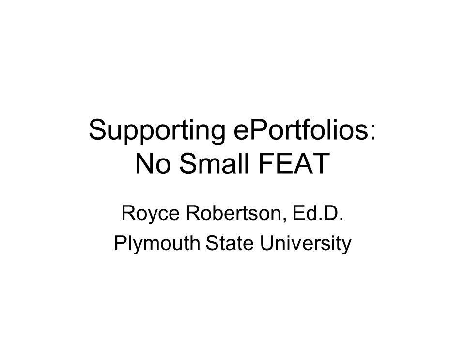 Supporting ePortfolios: No Small FEAT Royce Robertson, Ed.D. Plymouth State University