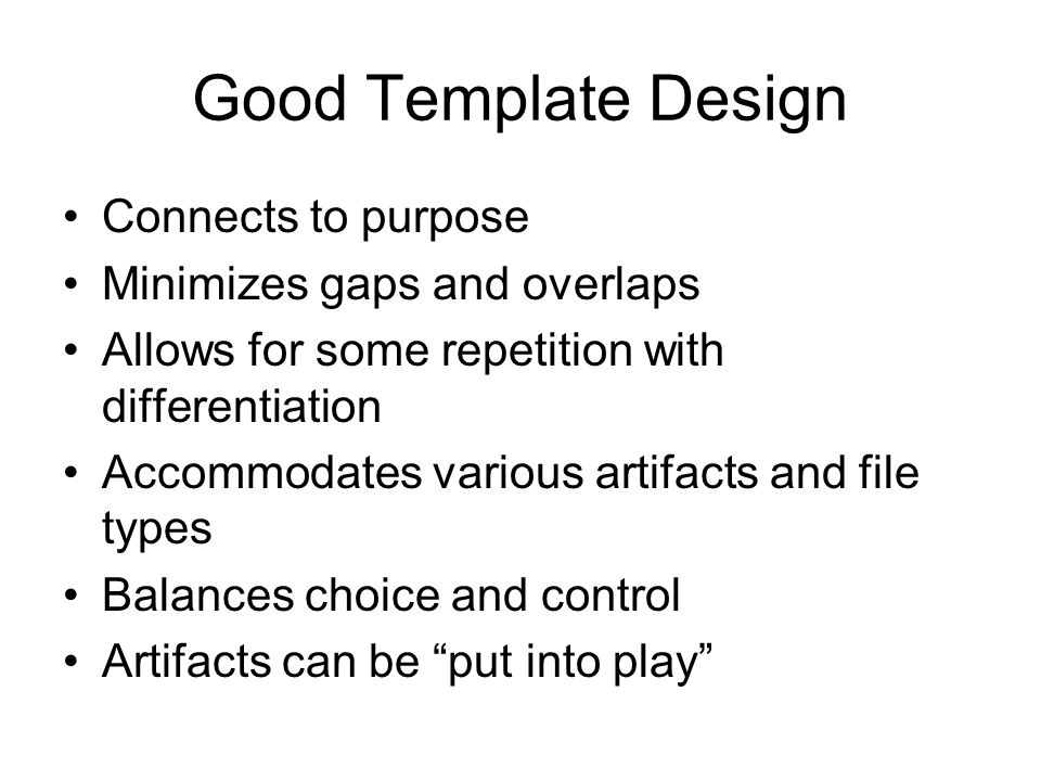 Good Template Design Connects to purpose Minimizes gaps and overlaps Allows for some repetition with differentiation Accommodates various artifacts an