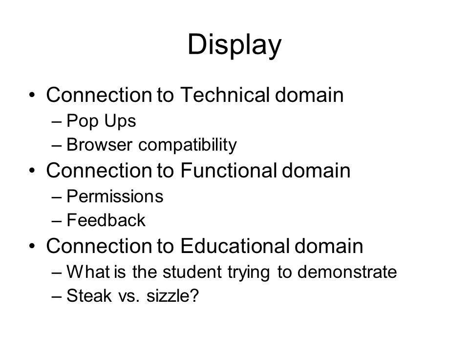 Display Connection to Technical domain –Pop Ups –Browser compatibility Connection to Functional domain –Permissions –Feedback Connection to Educational domain –What is the student trying to demonstrate –Steak vs.