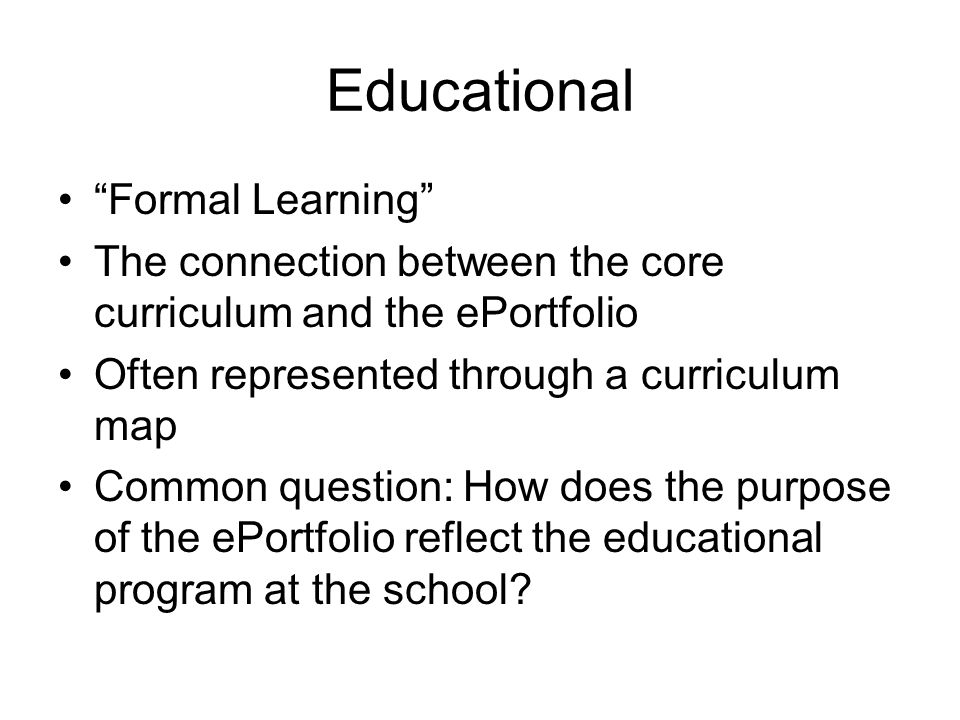 Educational Formal Learning The connection between the core curriculum and the ePortfolio Often represented through a curriculum map Common question: How does the purpose of the ePortfolio reflect the educational program at the school?