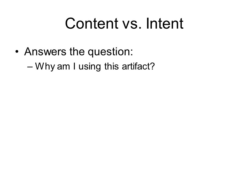 Content vs. Intent Answers the question: –Why am I using this artifact?