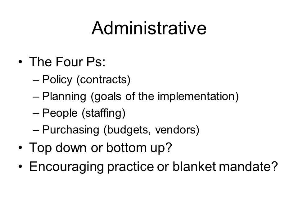 Administrative The Four Ps: –Policy (contracts) –Planning (goals of the implementation) –People (staffing) –Purchasing (budgets, vendors) Top down or