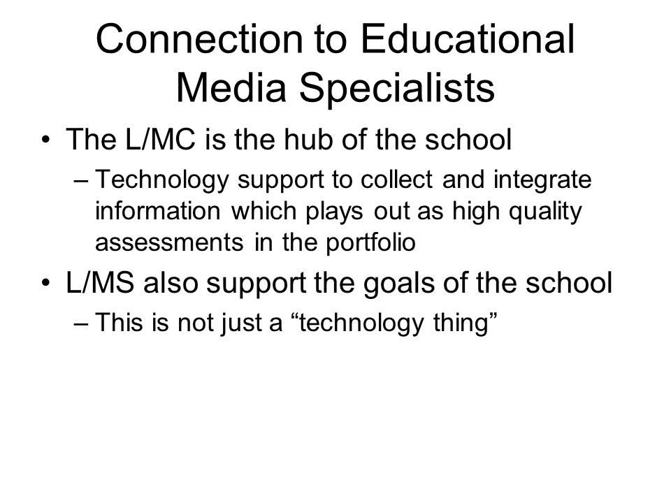 Connection to Educational Media Specialists The L/MC is the hub of the school –Technology support to collect and integrate information which plays out