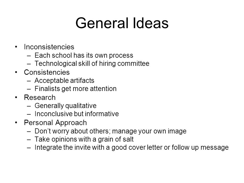 General Ideas Inconsistencies –Each school has its own process –Technological skill of hiring committee Consistencies –Acceptable artifacts –Finalists get more attention Research –Generally qualitative –Inconclusive but informative Personal Approach –Don't worry about others; manage your own image –Take opinions with a grain of salt –Integrate the invite with a good cover letter or follow up message
