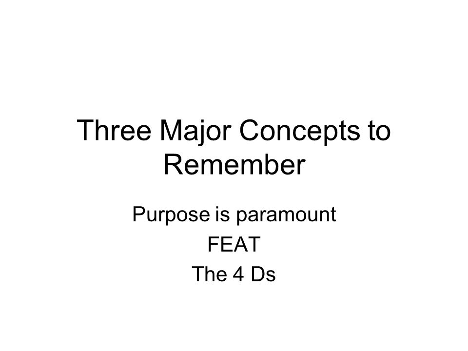 Three Major Concepts to Remember Purpose is paramount FEAT The 4 Ds