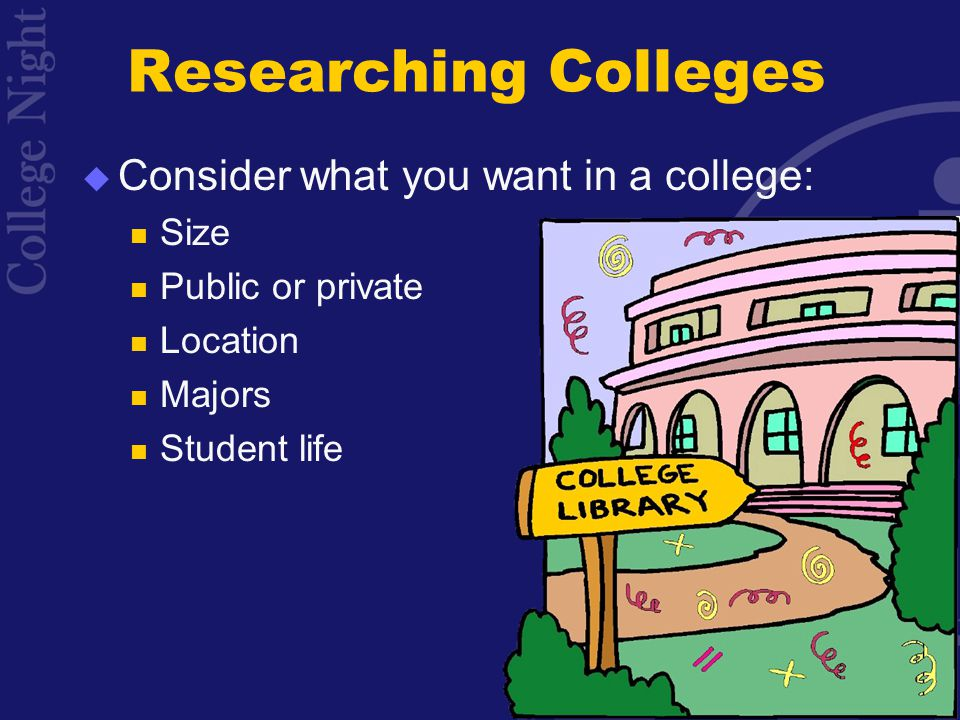 Researching Colleges  Consider what you want in a college: Size Public or private Location Majors Student life
