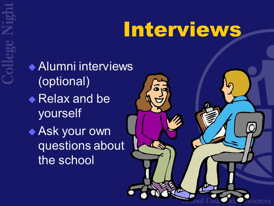 Interviews  Alumni interviews (optional)  Relax and be yourself  Ask your own questions about the school