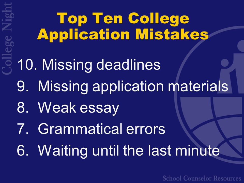 Top Ten College Application Mistakes 10. Missing deadlines 9.