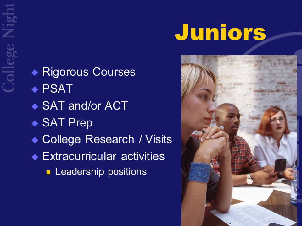 Juniors  Rigorous Courses  PSAT  SAT and/or ACT  SAT Prep  College Research / Visits  Extracurricular activities Leadership positions