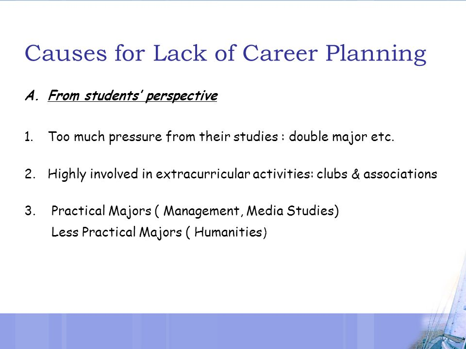 Causes for Lack of Career Planning A.From students' perspective 1.Too much pressure from their studies : double major etc.