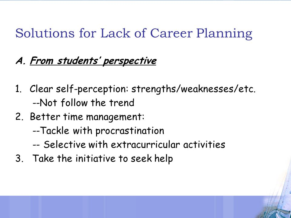 Solutions for Lack of Career Planning A.From students' perspective 1.Clear self-perception: strengths/weaknesses/etc.
