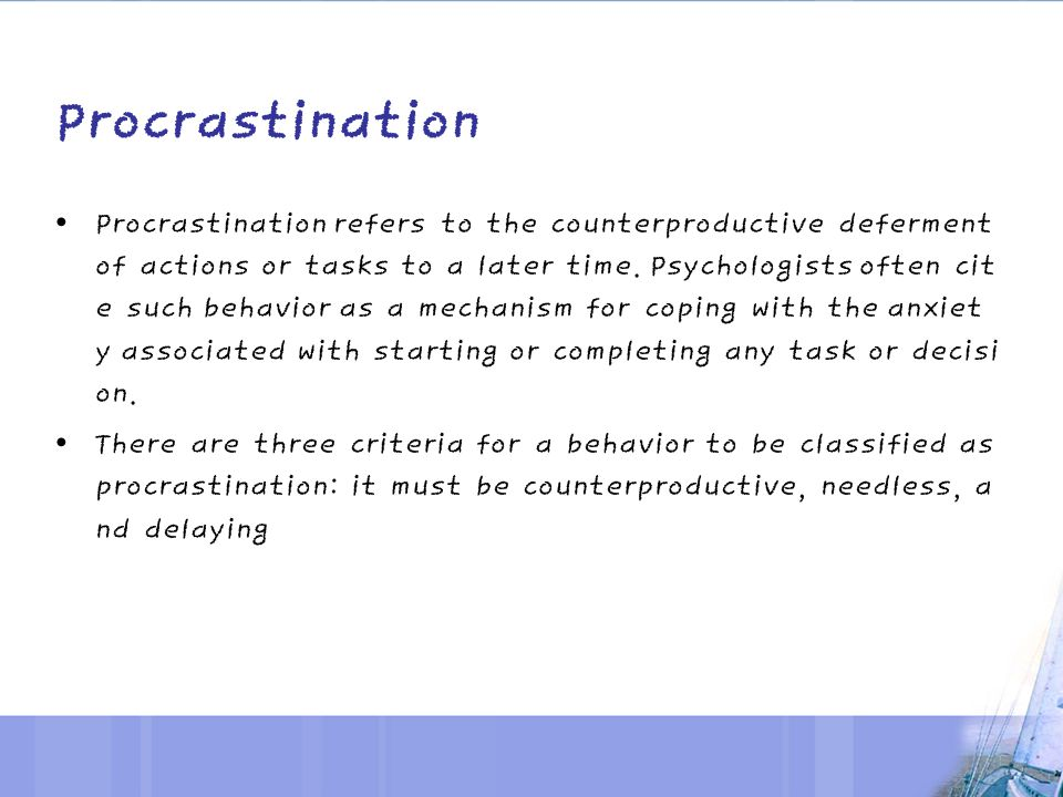 Procrastination Procrastination refers to the counterproductive deferment of actions or tasks to a later time.