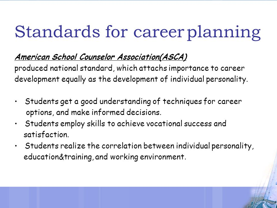 Standards for career planning American School Counselor Association(ASCA) produced national standard, which attachs importance to career development equally as the development of individual personality.