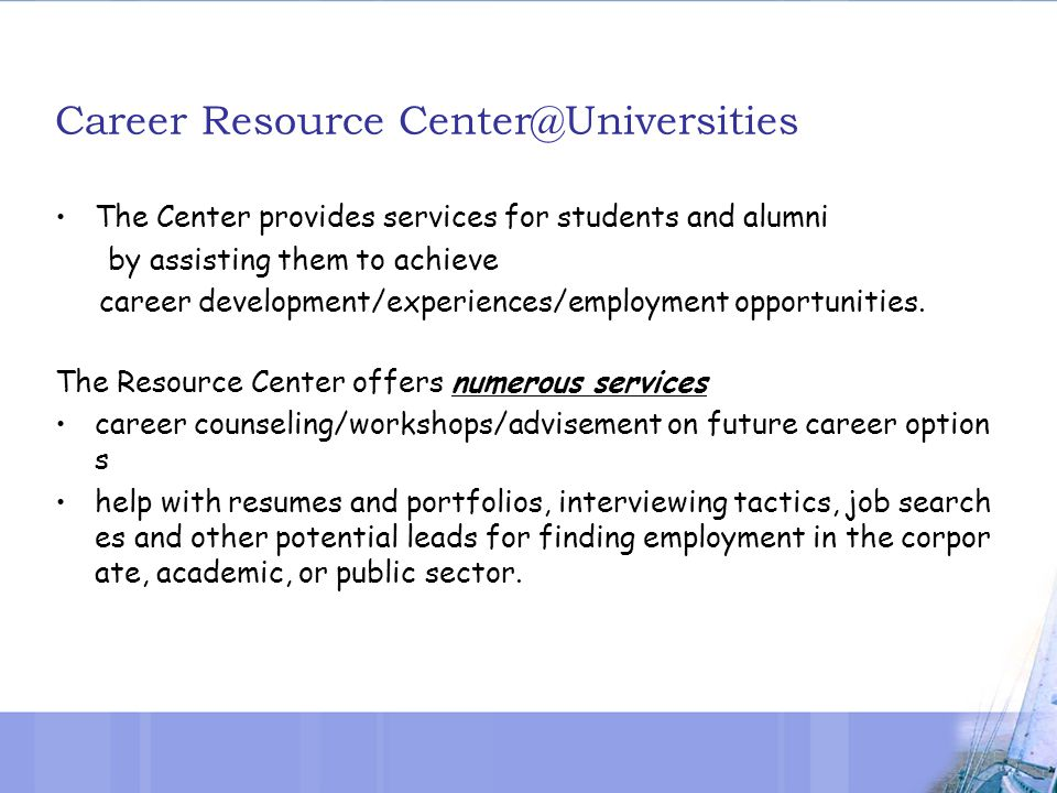 Career Resource Center@Universities The Center provides services for students and alumni by assisting them to achieve career development/experiences/employment opportunities.