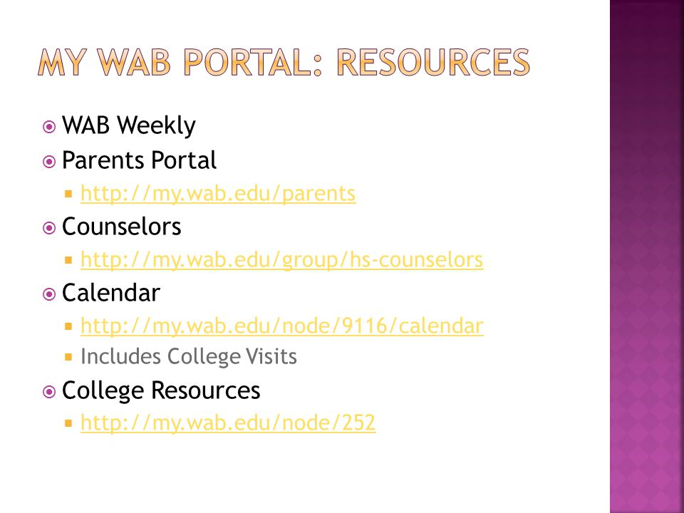  WAB Weekly  Parents Portal  http://my.wab.edu/parents http://my.wab.edu/parents  Counselors  http://my.wab.edu/group/hs-counselors http://my.wab.edu/group/hs-counselors  Calendar  http://my.wab.edu/node/9116/calendar http://my.wab.edu/node/9116/calendar  Includes College Visits  College Resources  http://my.wab.edu/node/252 http://my.wab.edu/node/252