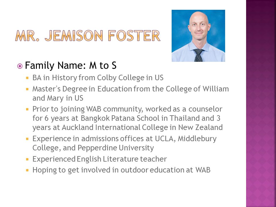  Family Name: M to S  BA in History from Colby College in US  Master's Degree in Education from the College of William and Mary in US  Prior to joining WAB community, worked as a counselor for 6 years at Bangkok Patana School in Thailand and 3 years at Auckland International College in New Zealand  Experience in admissions offices at UCLA, Middlebury College, and Pepperdine University  Experienced English Literature teacher  Hoping to get involved in outdoor education at WAB