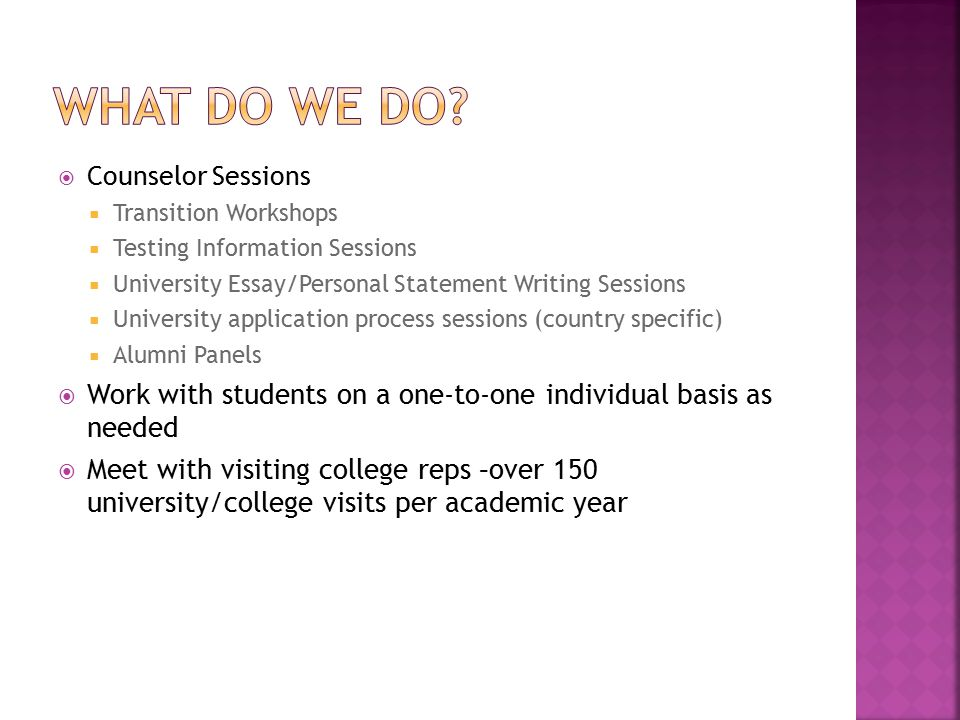  Counselor Sessions  Transition Workshops  Testing Information Sessions  University Essay/Personal Statement Writing Sessions  University application process sessions (country specific)  Alumni Panels  Work with students on a one-to-one individual basis as needed  Meet with visiting college reps –over 150 university/college visits per academic year