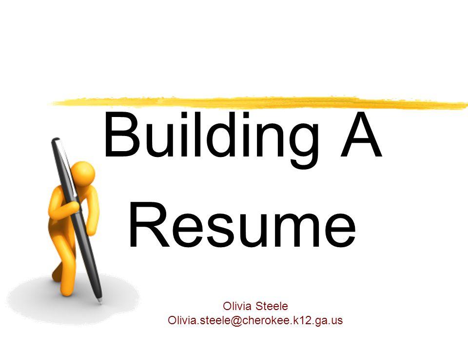 Building A Resume Olivia Steele Olivia.steele@cherokee.k12.ga.us